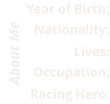 Racing Hero: Occupation: Lives: Nationality: Year of Birth: About Me